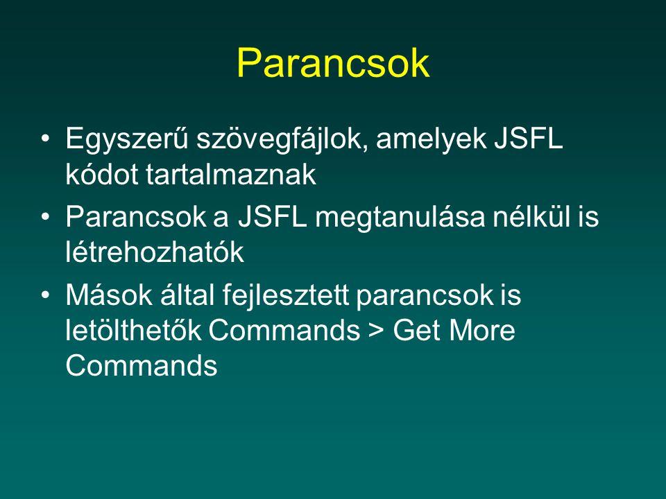 Parancsok Egyszerű szövegfájlok, amelyek JSFL kódot tartalmaznak Parancsok a JSFL megtanulása nélkül is létrehozhatók Mások által fejlesztett parancsok is letölthetők Commands > Get More Commands