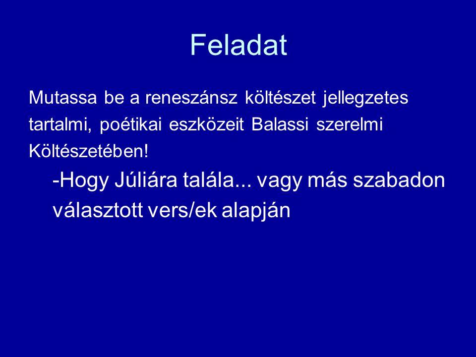 Balassi Bálint: Hogy Júliára talála… Ez világ sem kell már nékem Nálad nélkül,szép szerelmem, Ki állasz most énmellettem; Egészséggel, édes lelkem.