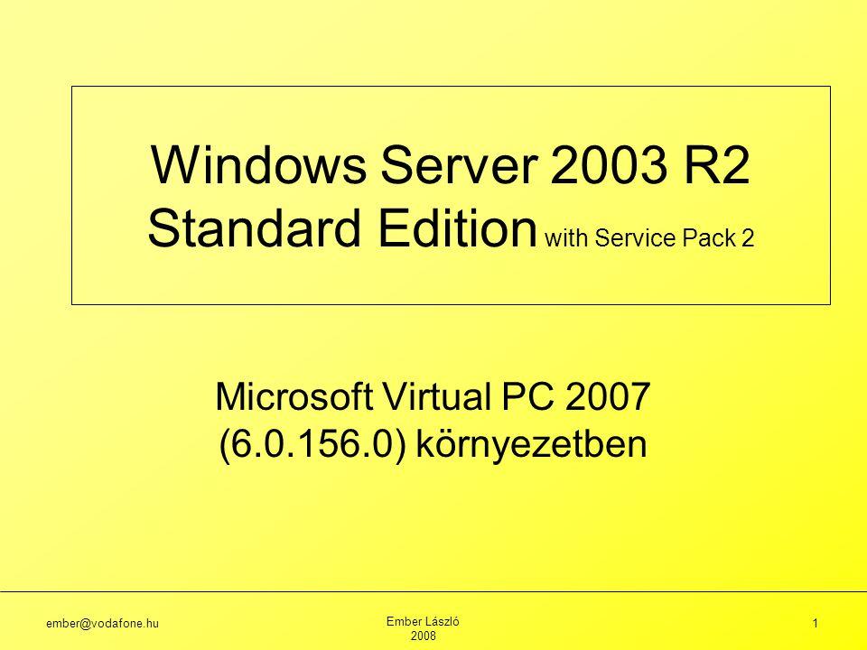 ember@vodafone.hu Ember László 2008 1 Windows Server 2003 R2 Standard Edition with Service Pack 2 Microsoft Virtual PC 2007 (6.0.156.0) környezetben