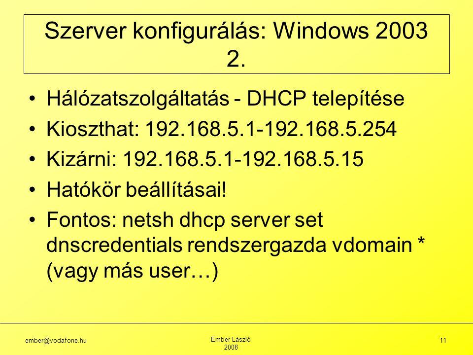ember@vodafone.hu Ember László 2008 11 Hálózatszolgáltatás - DHCP telepítése Kioszthat: 192.168.5.1-192.168.5.254 Kizárni: 192.168.5.1-192.168.5.15 Hatókör beállításai.