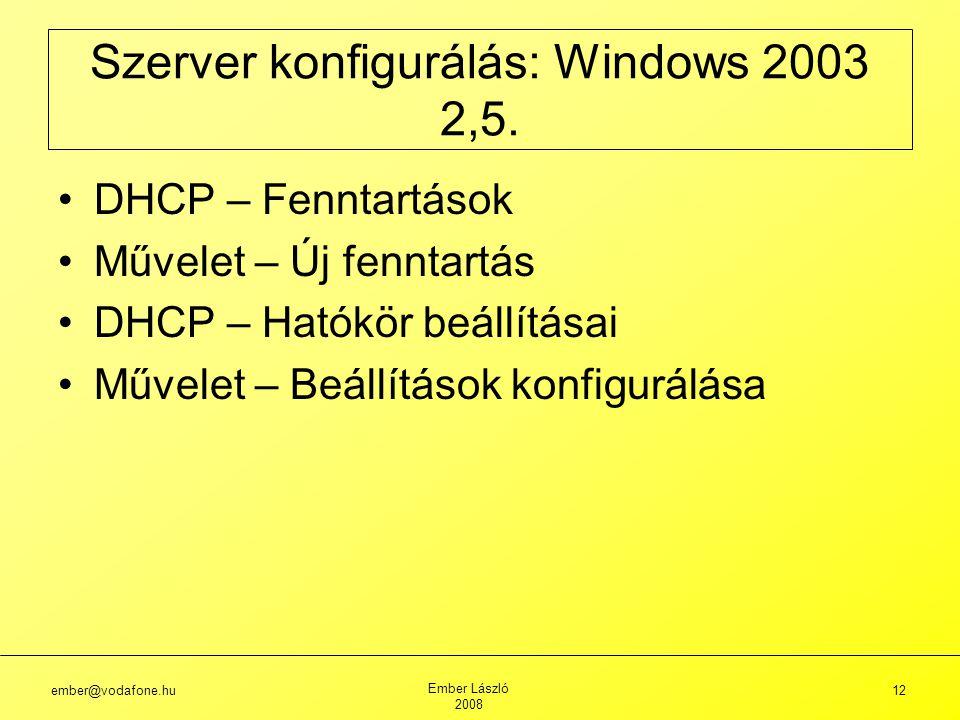 ember@vodafone.hu Ember László 2008 12 DHCP – Fenntartások Művelet – Új fenntartás DHCP – Hatókör beállításai Művelet – Beállítások konfigurálása Szerver konfigurálás: Windows 2003 2,5.