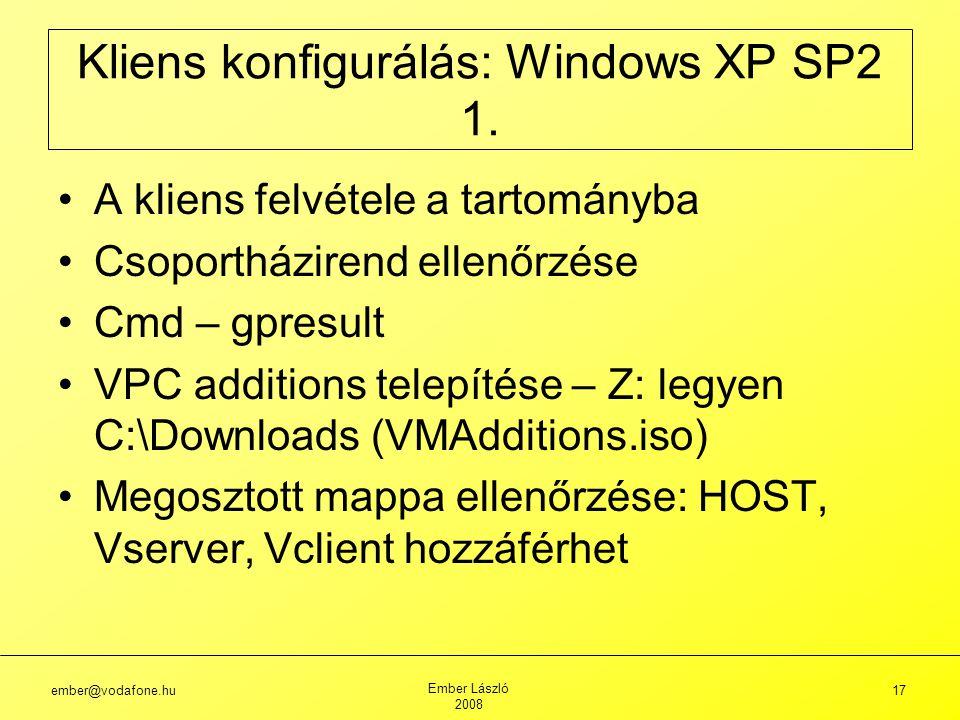 ember@vodafone.hu Ember László 2008 17 A kliens felvétele a tartományba Csoportházirend ellenőrzése Cmd – gpresult VPC additions telepítése – Z: legyen C:\Downloads (VMAdditions.iso) Megosztott mappa ellenőrzése: HOST, Vserver, Vclient hozzáférhet Kliens konfigurálás: Windows XP SP2 1.