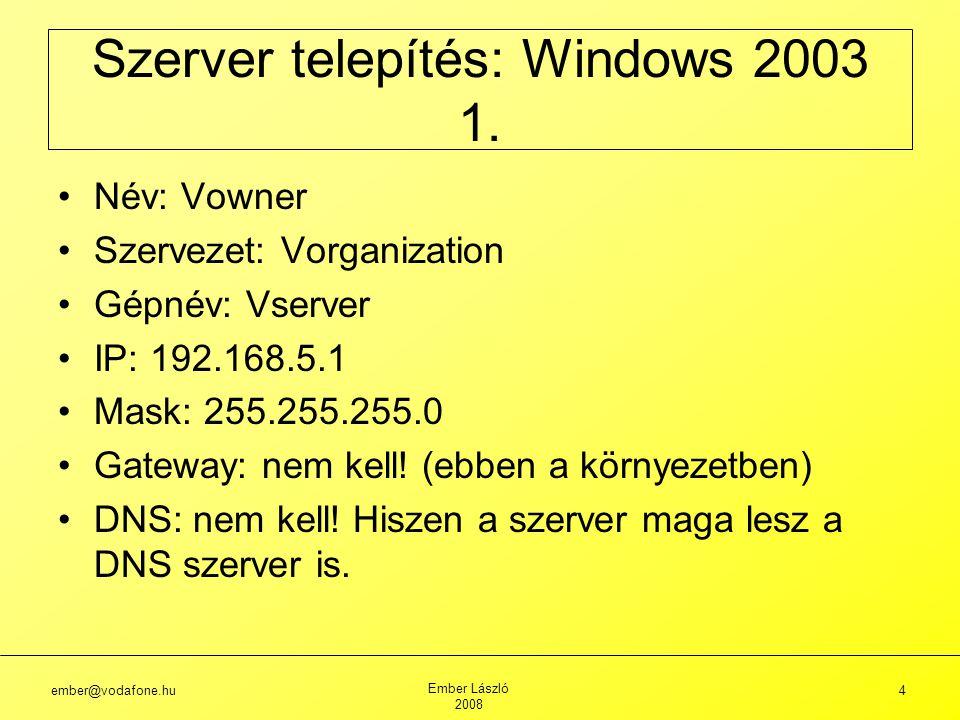 ember@vodafone.hu Ember László 2008 5 Ellenőrzés: NETSH DIAG show test Vagy: NETSH DIAG GUI Munkacsoport: WGROUP (aminek később nem lesz jelentősége) Jelszó: f4hcx A telepítés végén bekéri a kettes CD-t, onnan fejezi be a telepítést Szerver telepítés: Windows 2003 2.