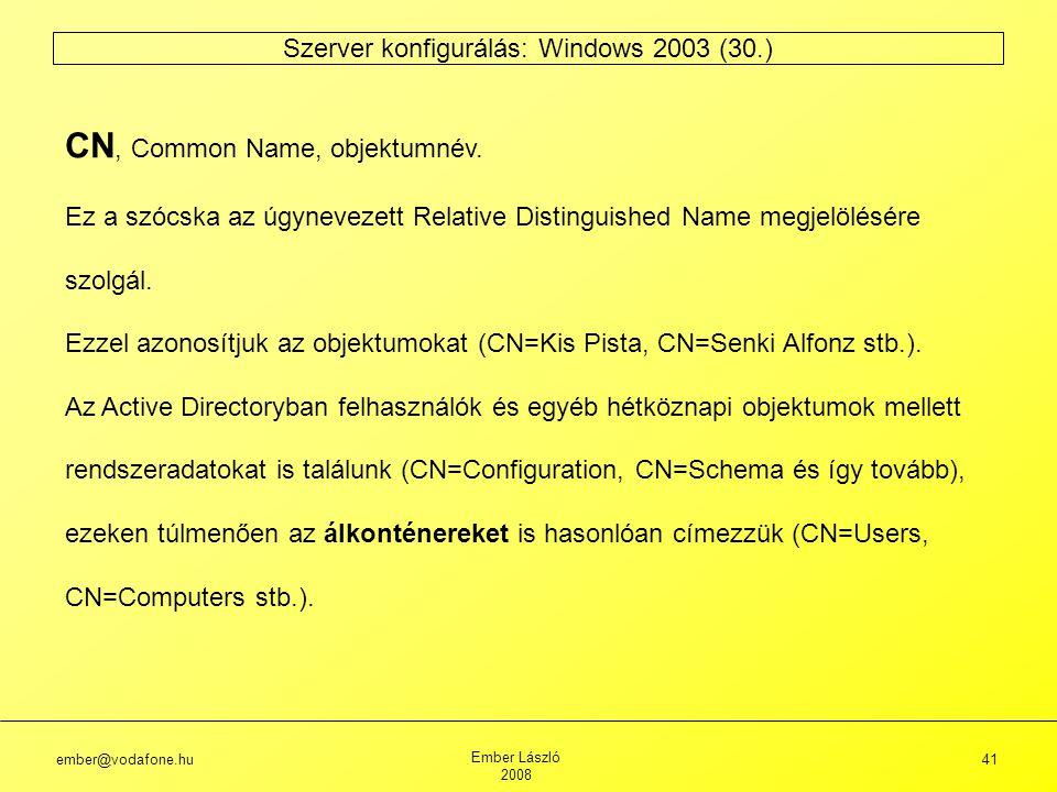 ember@vodafone.hu Ember László 2008 41 Szerver konfigurálás: Windows 2003 (30.) CN, Common Name, objektumnév.