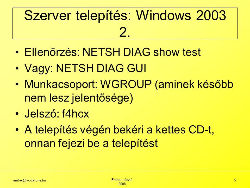 ember@vodafone.hu Ember László 2008 6 Újraindítás után: dcpromo (települ az Active Directory) Új tartomány DNS: vdomain.hu Új tartomány NETBIOS: VDOMAIN Visszaállítási mód jelszava: f4hcx 1-es CD vissza Szerver telepítés: Windows 2003 3.