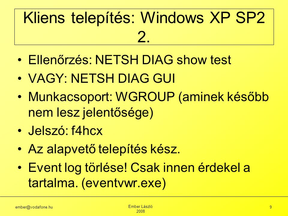 ember@vodafone.hu Ember László 2008 9 Ellenőrzés: NETSH DIAG show test VAGY: NETSH DIAG GUI Munkacsoport: WGROUP (aminek később nem lesz jelentősége) Jelszó: f4hcx Az alapvető telepítés kész.