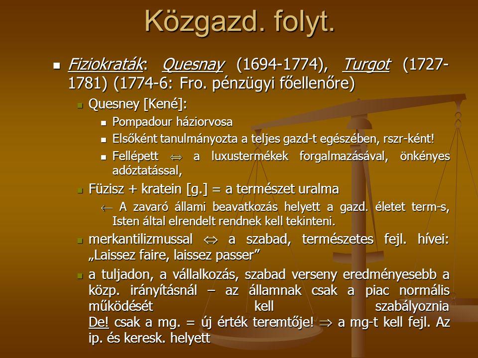 Közgazd. folyt. Fiziokraták: Quesnay (1694-1774), Turgot (1727- 1781) (1774-6: Fro. pénzügyi főellenőre) Fiziokraták: Quesnay (1694-1774), Turgot (172