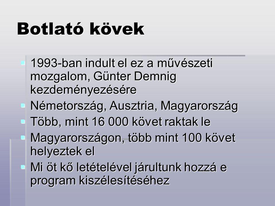 Botlató kövek  1993-ban indult el ez a művészeti mozgalom, Günter Demnig kezdeményezésére  Németország, Ausztria, Magyarország  Több, mint 16 000 követ raktak le  Magyarországon, több mint 100 követ helyeztek el  Mi öt kő letételével járultunk hozzá e program kiszélesítéséhez