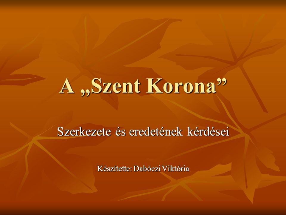 """A """"Szent Korona"""" Szerkezete és eredetének kérdései Készítette: Dabóczi Viktória"""