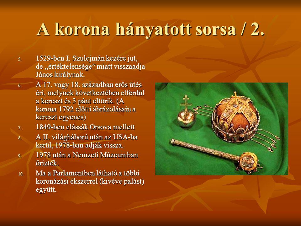 """A korona hányatott sorsa / 2. 5. 1529-ben I. Szulejmán kezére jut, de """"értéktelensége"""" miatt visszaadja János királynak. 6. A 17. vagy 18. században e"""