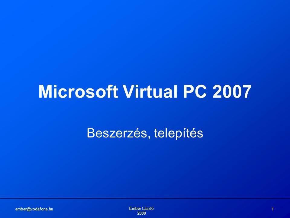 ember@vodafone.hu Ember László 2008 1 Microsoft Virtual PC 2007 Beszerzés, telepítés