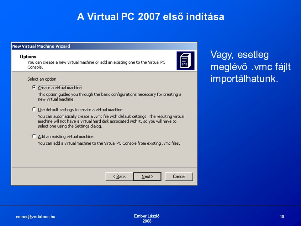 ember@vodafone.hu Ember László 2008 10 A Virtual PC 2007 első indítása Vagy, esetleg meglévő.vmc fájlt importálhatunk.
