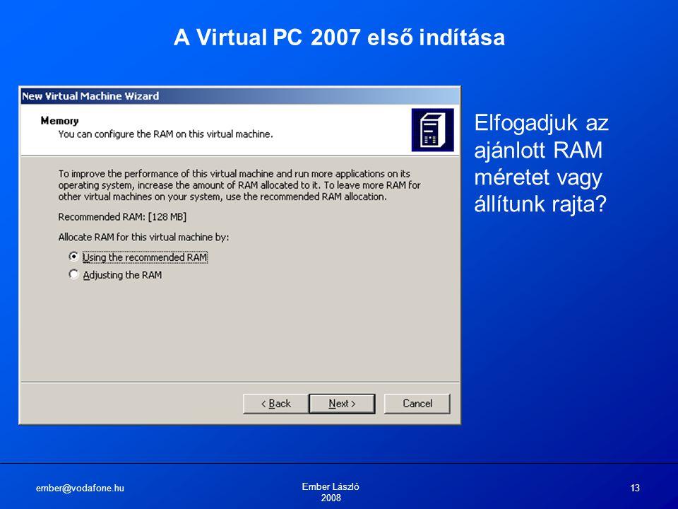 ember@vodafone.hu Ember László 2008 13 A Virtual PC 2007 első indítása Elfogadjuk az ajánlott RAM méretet vagy állítunk rajta?
