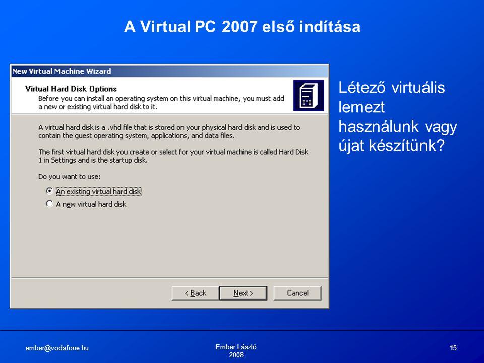 ember@vodafone.hu Ember László 2008 15 A Virtual PC 2007 első indítása Létező virtuális lemezt használunk vagy újat készítünk?
