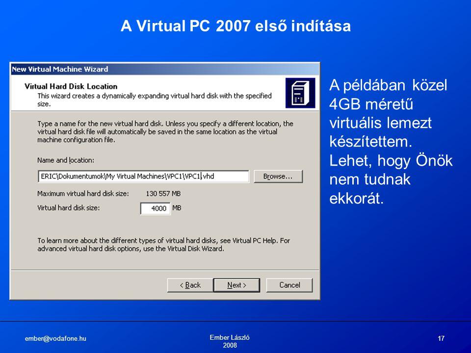 ember@vodafone.hu Ember László 2008 17 A Virtual PC 2007 első indítása A példában közel 4GB méretű virtuális lemezt készítettem. Lehet, hogy Önök nem