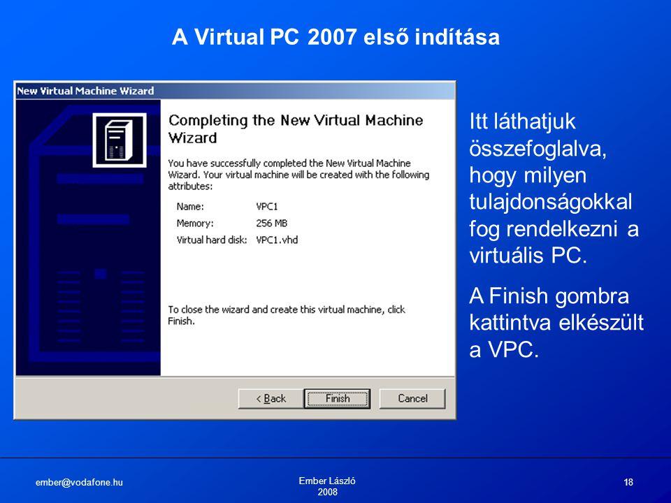 ember@vodafone.hu Ember László 2008 18 A Virtual PC 2007 első indítása Itt láthatjuk összefoglalva, hogy milyen tulajdonságokkal fog rendelkezni a vir