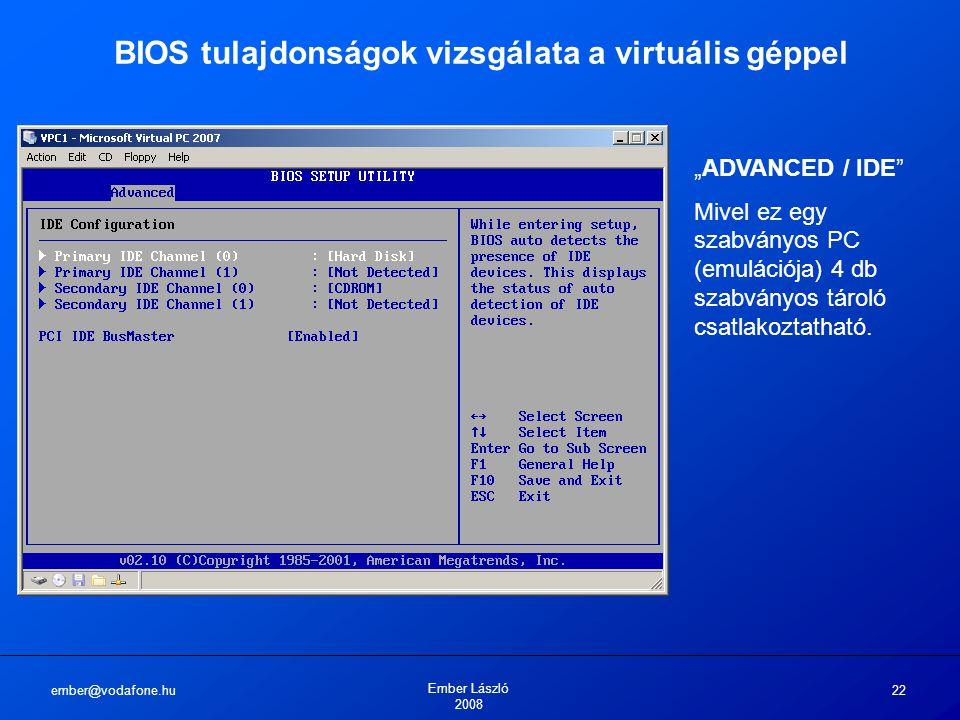 """ember@vodafone.hu Ember László 2008 22 BIOS tulajdonságok vizsgálata a virtuális géppel """"ADVANCED / IDE"""" Mivel ez egy szabványos PC (emulációja) 4 db"""