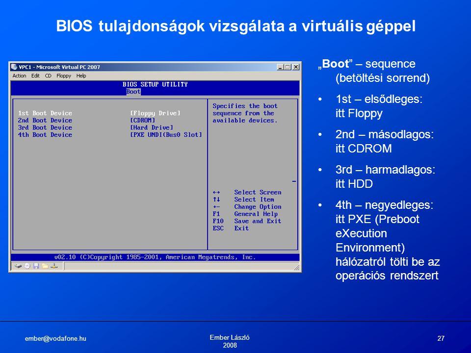 """ember@vodafone.hu Ember László 2008 27 BIOS tulajdonságok vizsgálata a virtuális géppel """"Boot"""" – sequence (betöltési sorrend) 1st – elsődleges: itt Fl"""