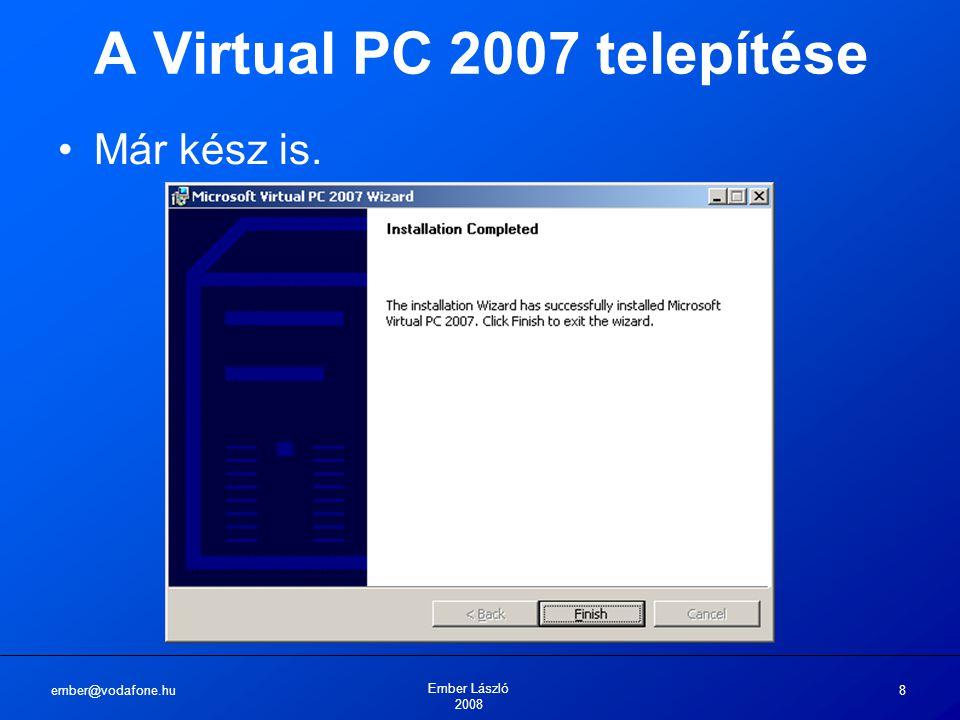ember@vodafone.hu Ember László 2008 8 A Virtual PC 2007 telepítése Már kész is.