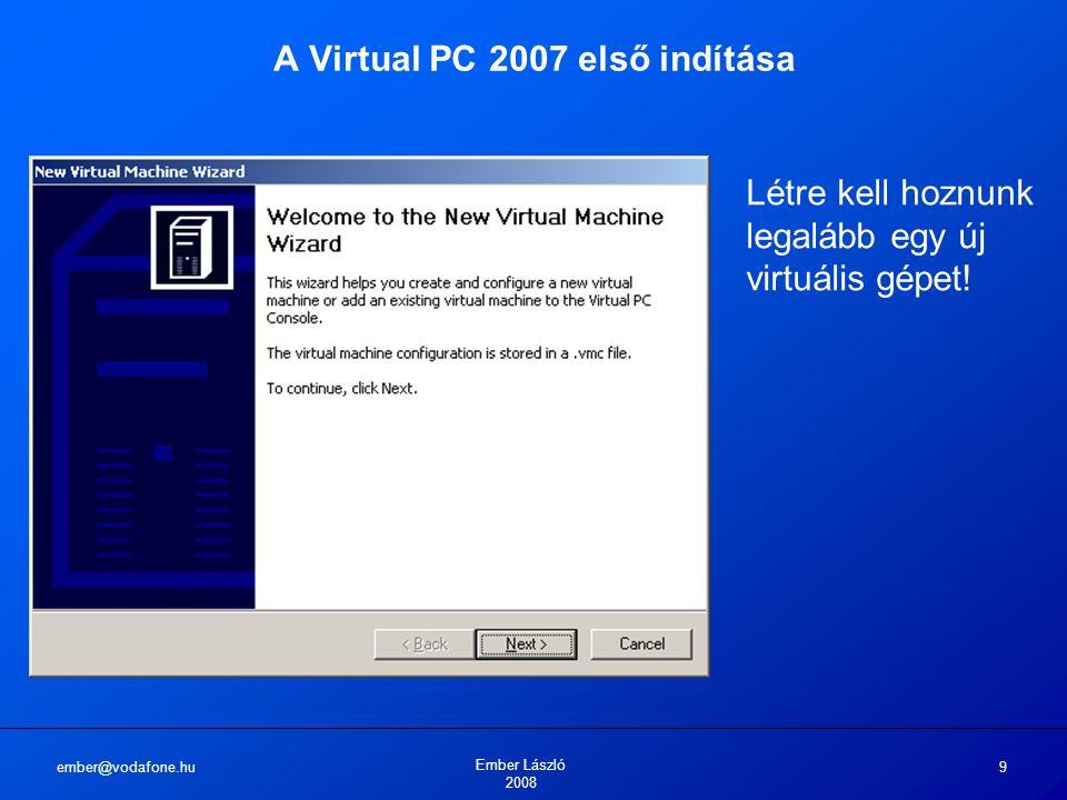 ember@vodafone.hu Ember László 2008 9 A Virtual PC 2007 első indítása Létre kell hoznunk legalább egy új virtuális gépet!