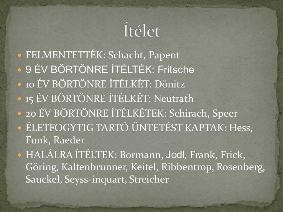 FELMENTETTÉK: Schacht, Papent 9 ÉV BÖRTÖNRE ÍTÉLTÉK: Fritsche 10 ÉV BÖRTÖNRE ÍTÉLKÉT: Dönitz 15 ÉV BÖRTÖNRE ÍTÉLKÉT: Neutrath 20 ÉV BÖRTÖNRE ÍTÉLKÉTEK