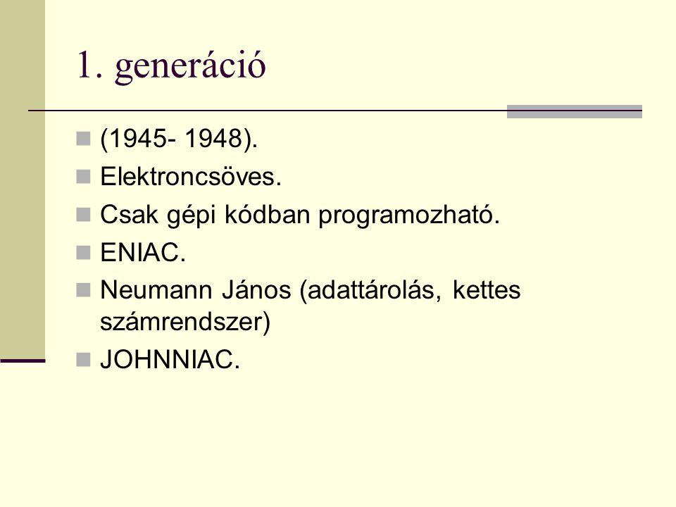 1. generáció (1945- 1948). Elektroncsöves. Csak gépi kódban programozható. ENIAC. Neumann János (adattárolás, kettes számrendszer) JOHNNIAC.