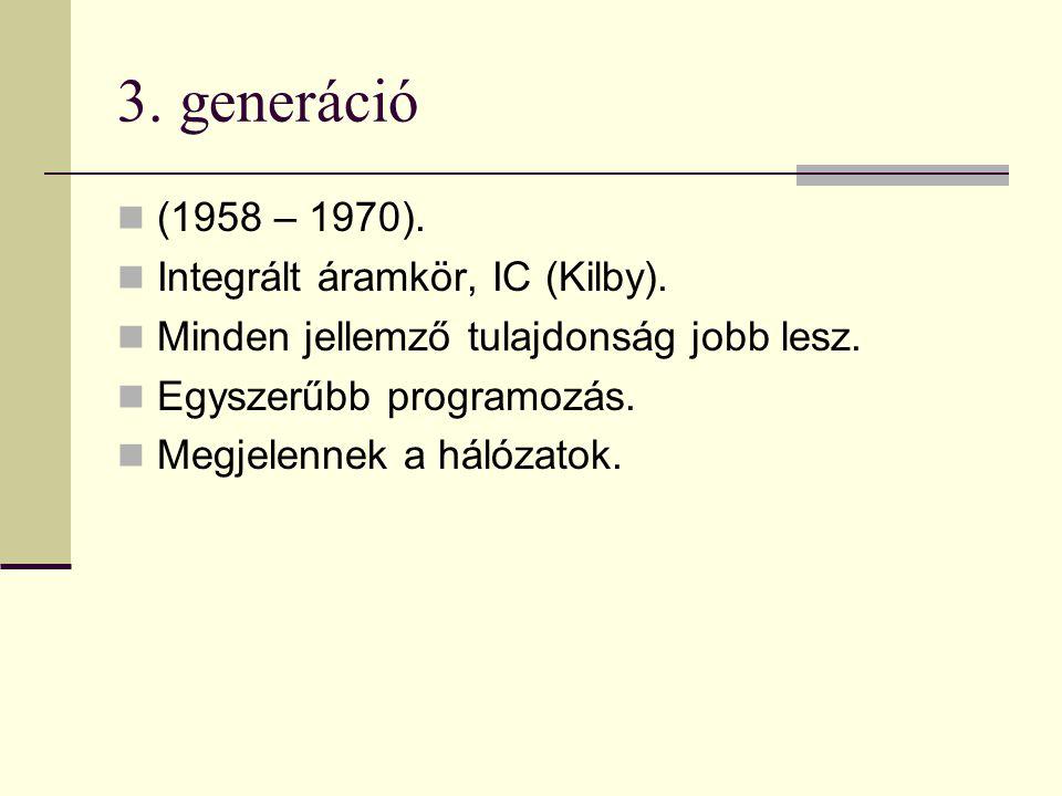 3. generáció (1958 – 1970). Integrált áramkör, IC (Kilby). Minden jellemző tulajdonság jobb lesz. Egyszerűbb programozás. Megjelennek a hálózatok.