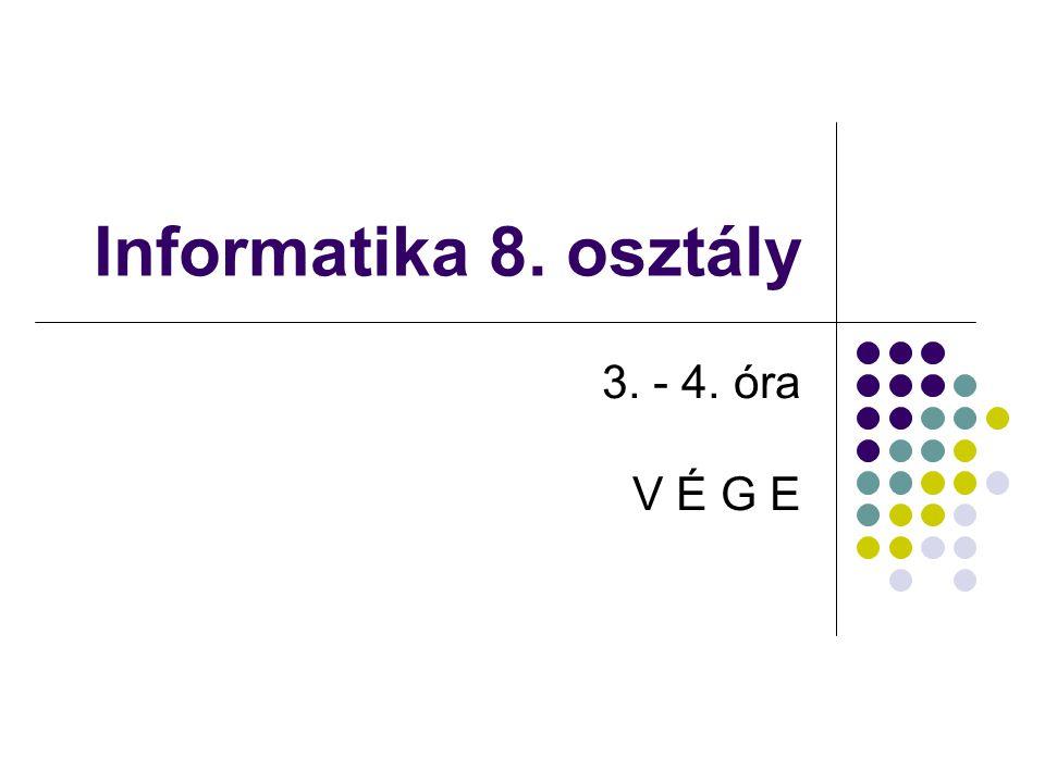 Informatika 8. osztály 3. - 4. óra V É G E