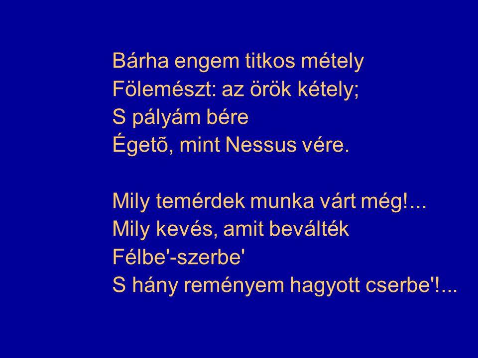 Bárha engem titkos métely Fölemészt: az örök kétely; S pályám bére Égetõ, mint Nessus vére.