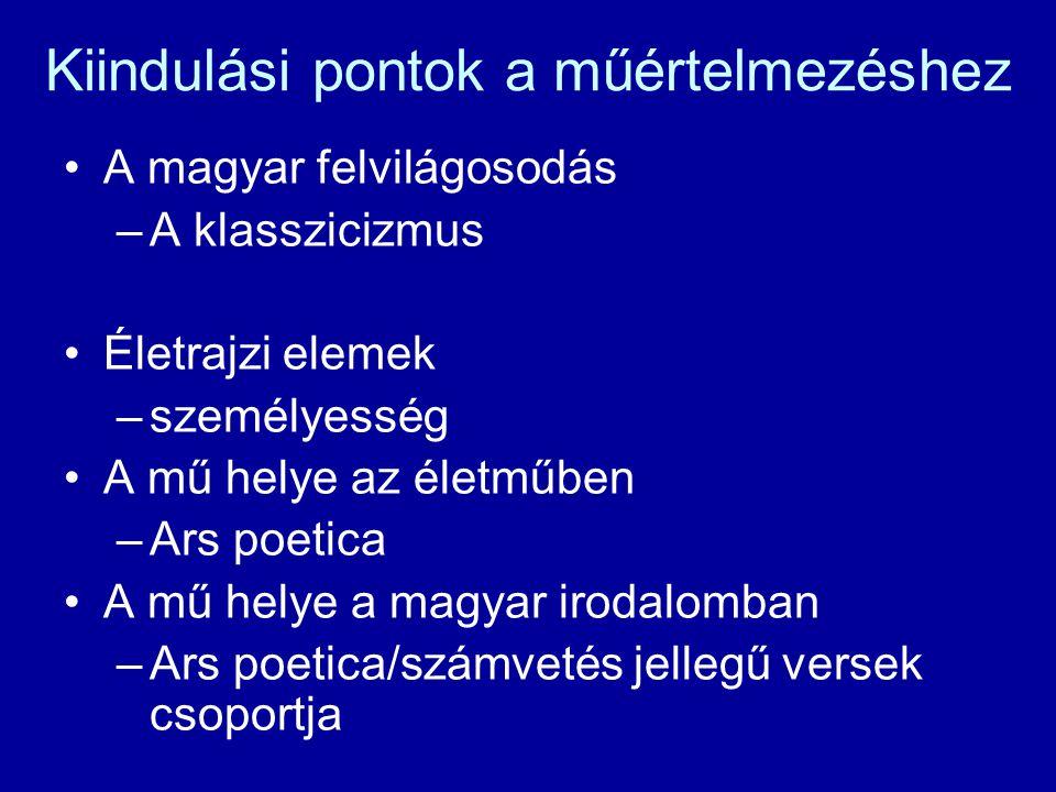 Kiindulási pontok a műértelmezéshez A magyar felvilágosodás –A klasszicizmus Életrajzi elemek –személyesség A mű helye az életműben –Ars poetica A mű