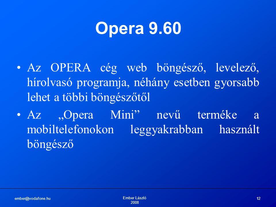 """ember@vodafone.hu Ember László 2008 12 Opera 9.60 Az OPERA cég web böngésző, levelező, hírolvasó programja, néhány esetben gyorsabb lehet a többi böngészőtől Az """"Opera Mini nevű terméke a mobiltelefonokon leggyakrabban használt böngésző"""