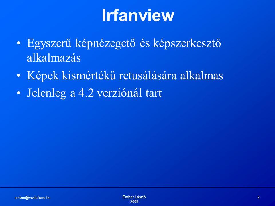 ember@vodafone.hu Ember László 2008 2 Irfanview Egyszerű képnézegető és képszerkesztő alkalmazás Képek kismértékű retusálására alkalmas Jelenleg a 4.2 verziónál tart