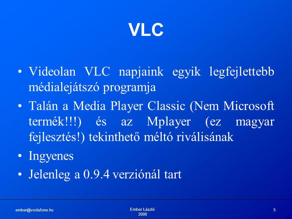 ember@vodafone.hu Ember László 2008 5 VLC Videolan VLC napjaink egyik legfejlettebb médialejátszó programja Talán a Media Player Classic (Nem Microsoft termék!!!) és az Mplayer (ez magyar fejlesztés!) tekinthető méltó riválisának Ingyenes Jelenleg a 0.9.4 verziónál tart