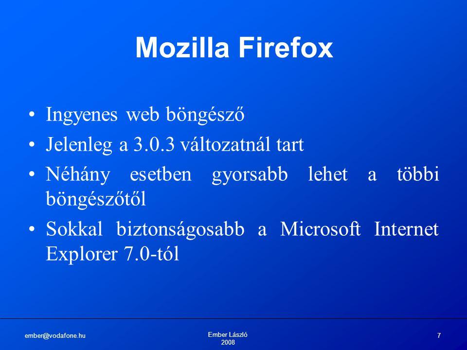 ember@vodafone.hu Ember László 2008 7 Mozilla Firefox Ingyenes web böngésző Jelenleg a 3.0.3 változatnál tart Néhány esetben gyorsabb lehet a többi böngészőtől Sokkal biztonságosabb a Microsoft Internet Explorer 7.0-tól