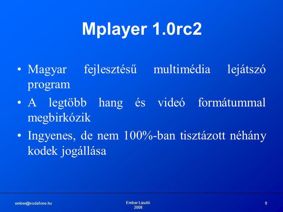 ember@vodafone.hu Ember László 2008 9 Mplayer 1.0rc2 Magyar fejlesztésű multimédia lejátszó program A legtöbb hang és videó formátummal megbirkózik Ingyenes, de nem 100%-ban tisztázott néhány kodek jogállása