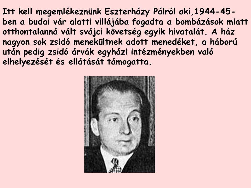 Itt kell megemlékeznünk Eszterházy Pálról aki,1944-45- ben a budai vár alatti villájába fogadta a bombázások miatt otthontalanná vált svájci követség