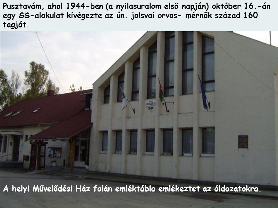 Pusztavám, ahol 1944-ben (a nyilasuralom első napján) október 16.-án egy SS-alakulat kivégezte az ún. jolsvai orvos- mérnök század 160 tagját. A helyi