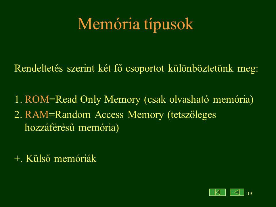 13 Memória típusok Rendeltetés szerint két fő csoportot különböztetünk meg: 1. ROM=Read Only Memory (csak olvasható memória) 2. RAM=Random Access Memo