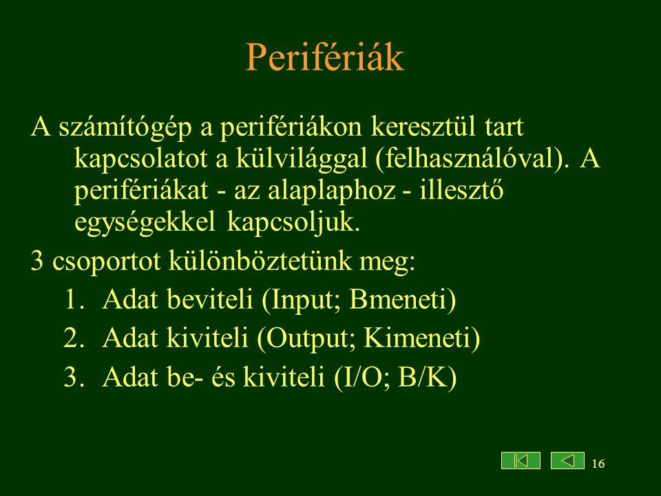 16 Perifériák A számítógép a perifériákon keresztül tart kapcsolatot a külvilággal (felhasználóval). A perifériákat - az alaplaphoz - illesztő egysége