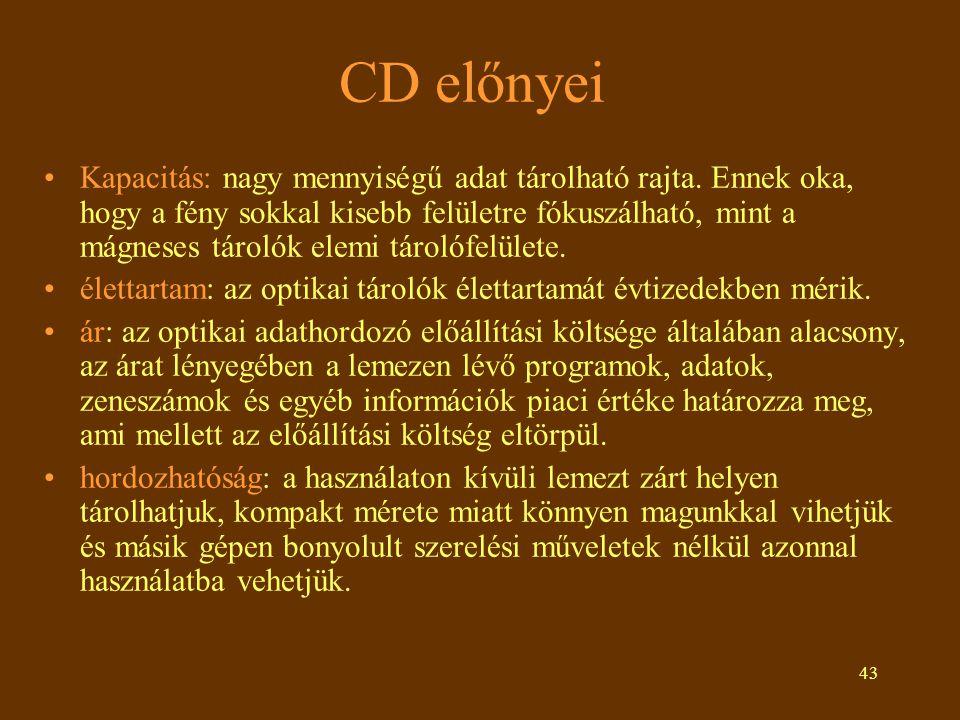 43 CD előnyei Kapacitás: nagy mennyiségű adat tárolható rajta. Ennek oka, hogy a fény sokkal kisebb felületre fókuszálható, mint a mágneses tárolók el