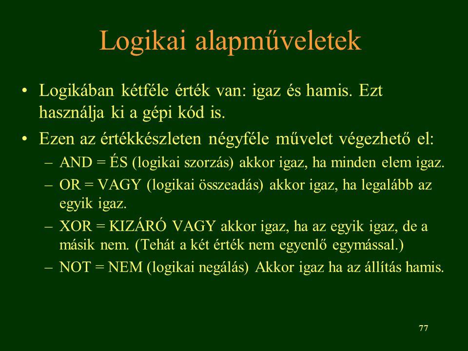 77 Logikai alapműveletek Logikában kétféle érték van: igaz és hamis. Ezt használja ki a gépi kód is. Ezen az értékkészleten négyféle művelet végezhető
