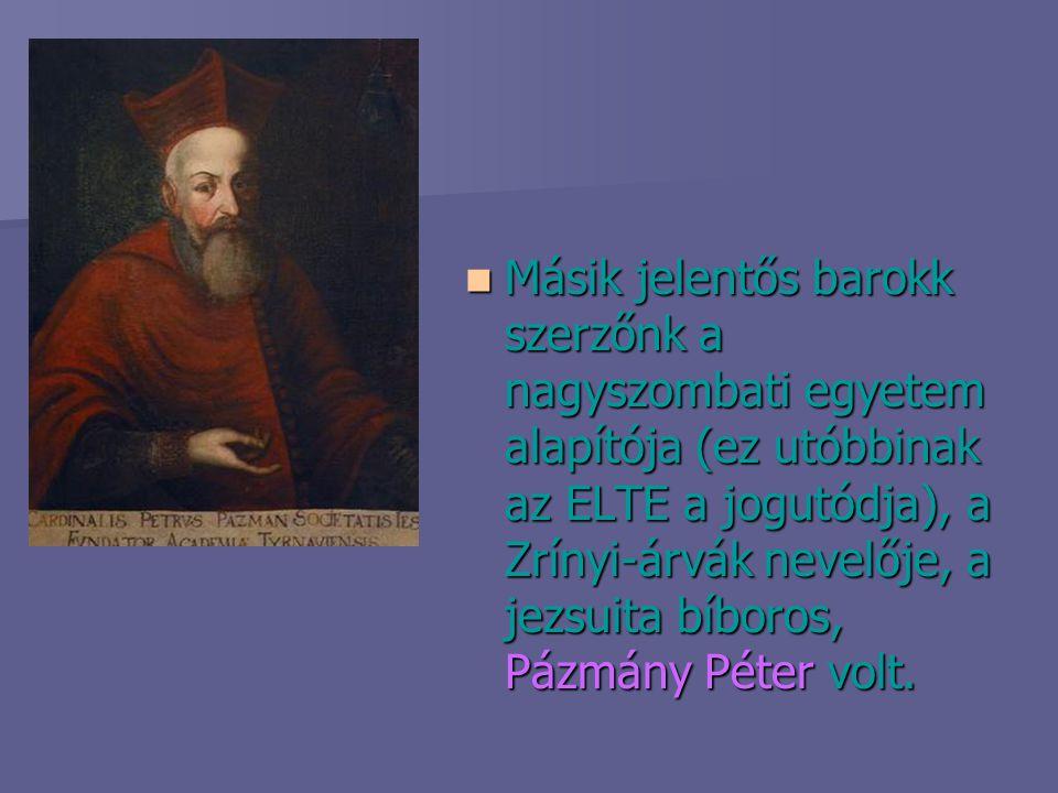 Másik jelentős barokk szerzőnk a nagyszombati egyetem alapítója (ez utóbbinak az ELTE a jogutódja), a Zrínyi-árvák nevelője, a jezsuita bíboros, Pázmá