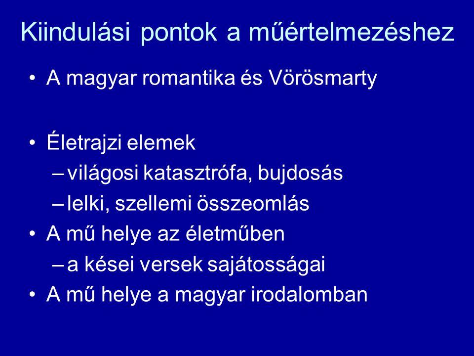 Kiindulási pontok a műértelmezéshez A magyar romantika és Vörösmarty Életrajzi elemek –világosi katasztrófa, bujdosás –lelki, szellemi összeomlás A mű