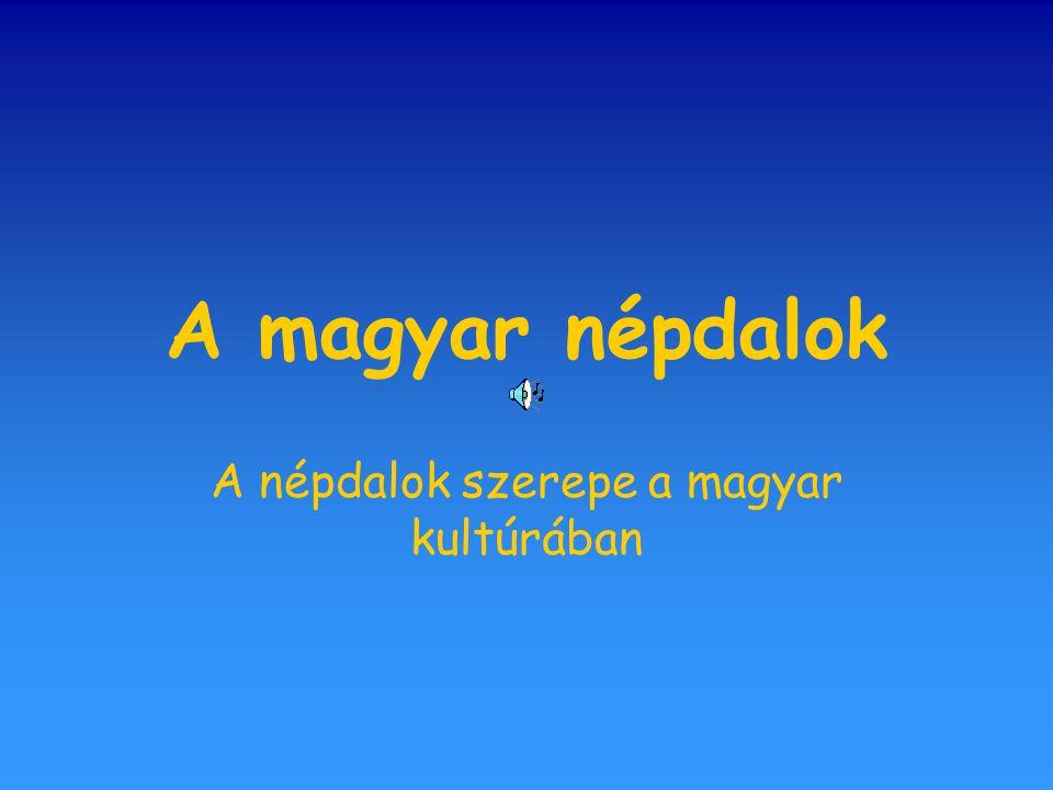 Népdalok gyűjtése, feldolgozása A népdaloknak elengedhetetlen szerepe van a magyar kultúrában.