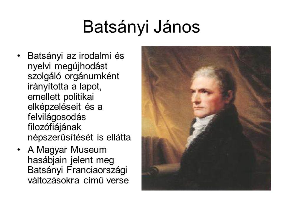 Batsányi János Batsányi az irodalmi és nyelvi megújhodást szolgáló orgánumként irányította a lapot, emellett politikai elképzeléseit és a felvilágosodás filozófiájának népszerűsítését is ellátta A Magyar Museum hasábjain jelent meg Batsányi Franciaországi változásokra című verse