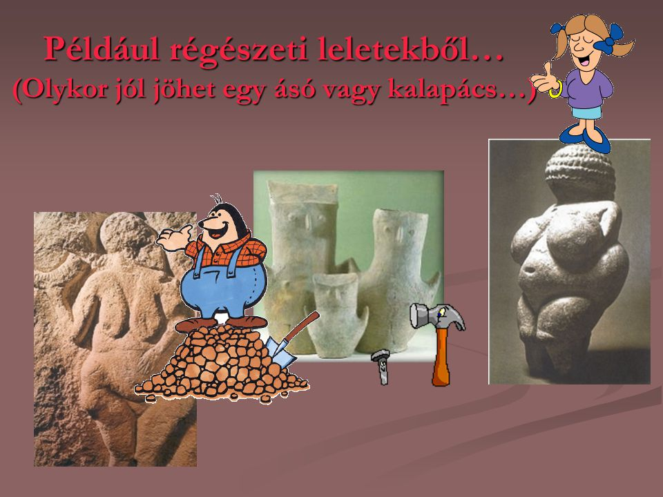 Például régészeti leletekből… (Olykor jól jöhet egy ásó vagy kalapács…)