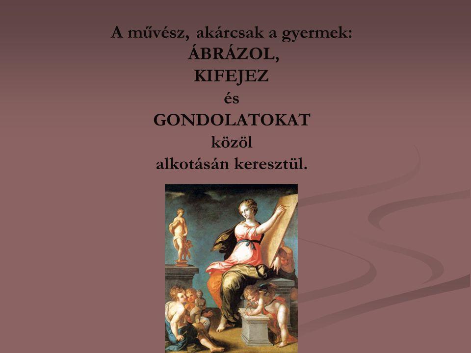 A művész, akárcsak a gyermek: ÁBRÁZOL, KIFEJEZ és GONDOLATOKAT közöl alkotásán keresztül.