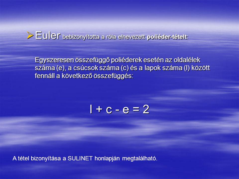  Euler bebizonyította a róla elnevezett poliéder-tételt: Egyszeresen összefüggő poliéderek esetén az oldalélek száma (e), a csúcsok száma (c) és a la