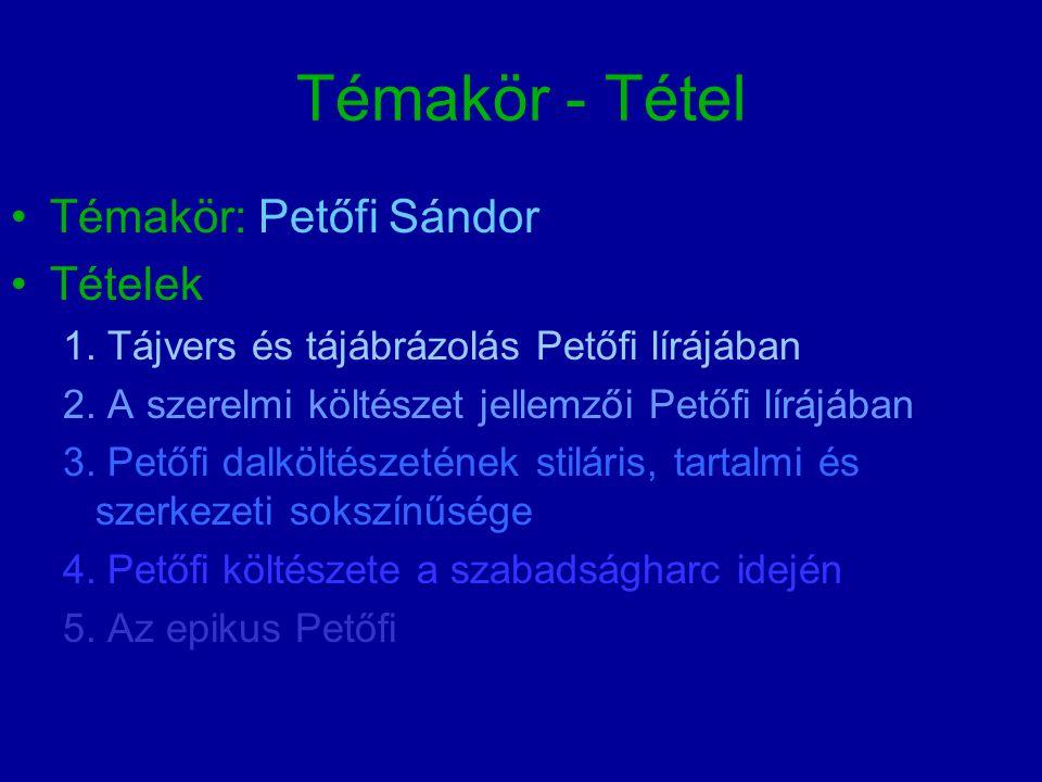 Témakör - Tétel Témakör: Petőfi Sándor Tételek 1. Tájvers és tájábrázolás Petőfi lírájában 2. A szerelmi költészet jellemzői Petőfi lírájában 3. Petőf