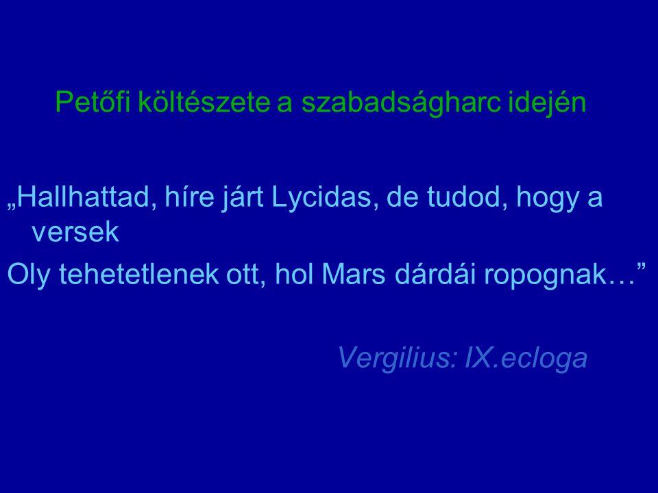 """Petőfi költészete a szabadságharc idején """"Hallhattad, híre járt Lycidas, de tudod, hogy a versek Oly tehetetlenek ott, hol Mars dárdái ropognak…"""" Verg"""